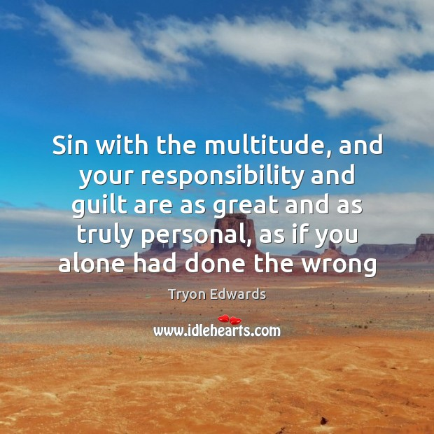 Sin with the multitude, and your responsibility and guilt are as great Tryon Edwards Picture Quote