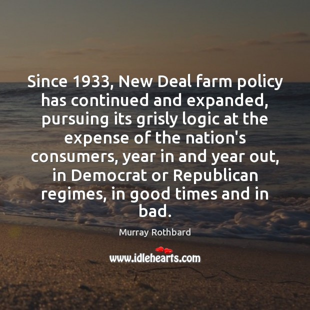 Since 1933, New Deal farm policy has continued and expanded, pursuing its grisly Murray Rothbard Picture Quote