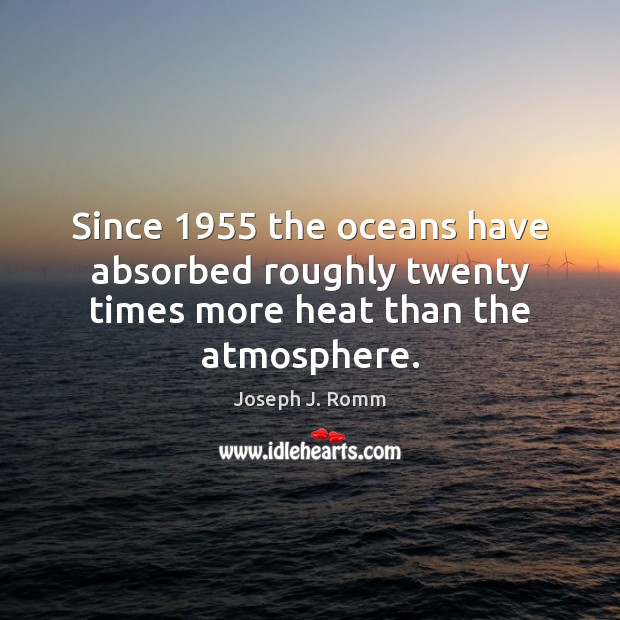 Since 1955 the oceans have absorbed roughly twenty times more heat than the atmosphere. Joseph J. Romm Picture Quote