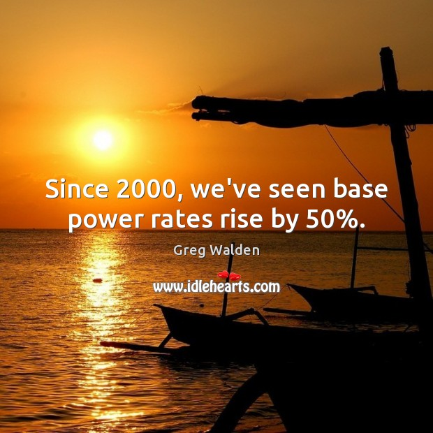Since 2000, we've seen base power rates rise by 50%. Image