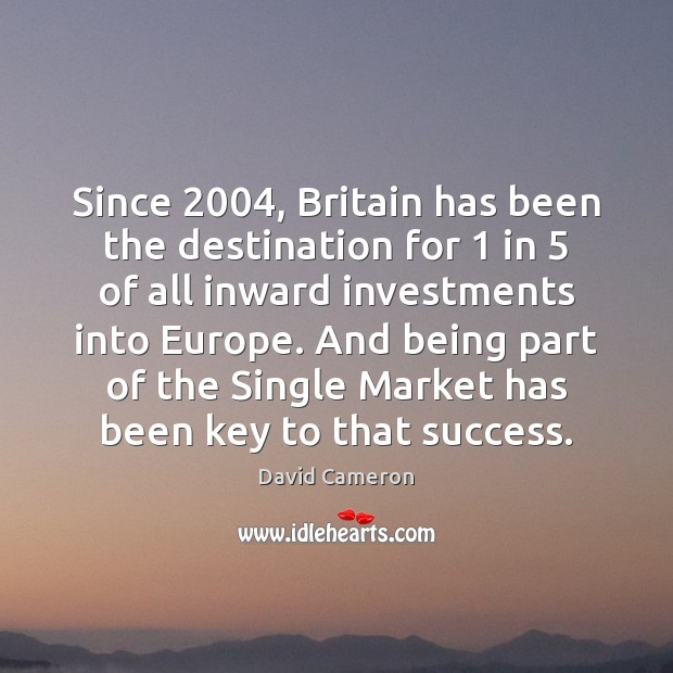 Since 2004, Britain has been the destination for 1 in 5 of all inward investments David Cameron Picture Quote