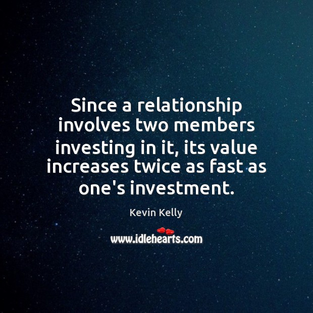 Since a relationship involves two members investing in it, its value increases Kevin Kelly Picture Quote