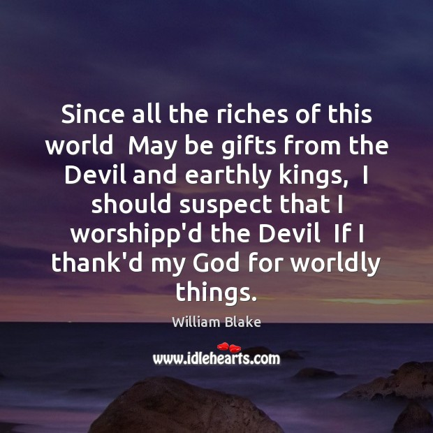 Since all the riches of this world  May be gifts from the William Blake Picture Quote