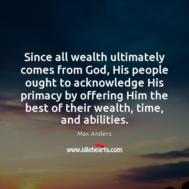 Since all wealth ultimately comes from God, His people ought to acknowledge Max Anders Picture Quote