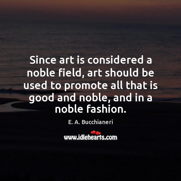 Since art is considered a noble field, art should be used to Art Quotes Image