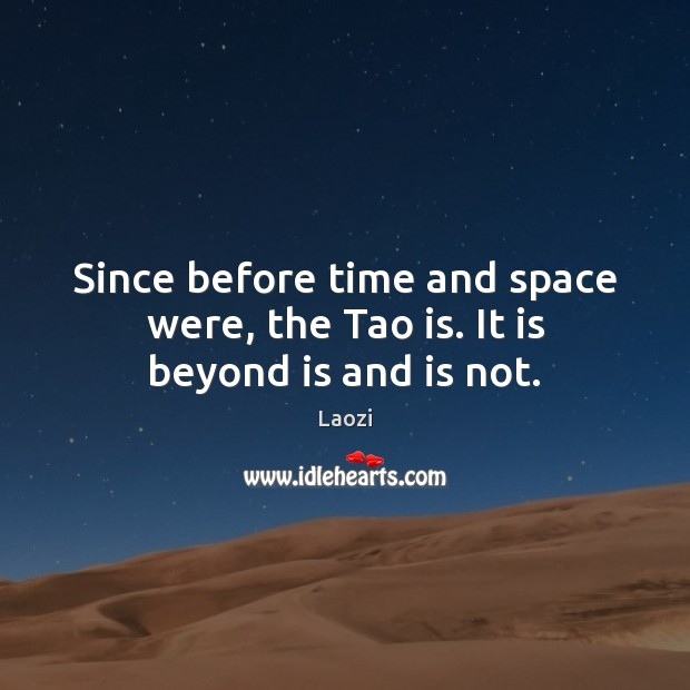 Image, Since before time and space were, the Tao is. It is beyond is and is not.