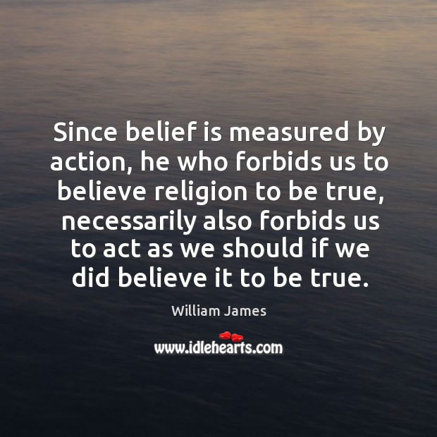 Since belief is measured by action, he who forbids us to believe Belief Quotes Image