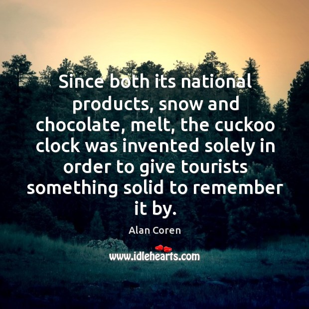 Since both its national products, snow and chocolate, melt, the cuckoo clock was invented Alan Coren Picture Quote