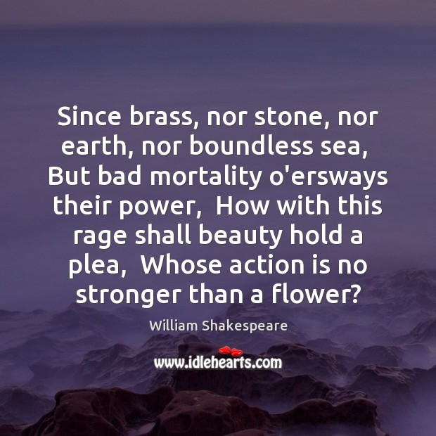 Image, Since brass, nor stone, nor earth, nor boundless sea,  But bad mortality