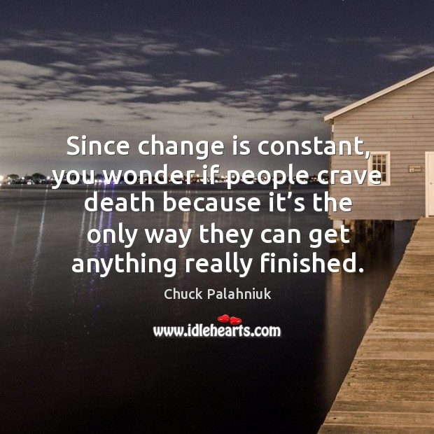 Since change is constant, you wonder if people crave death because it's the only way Image