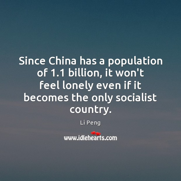 Since China has a population of 1.1 billion, it won't feel lonely even Li Peng Picture Quote
