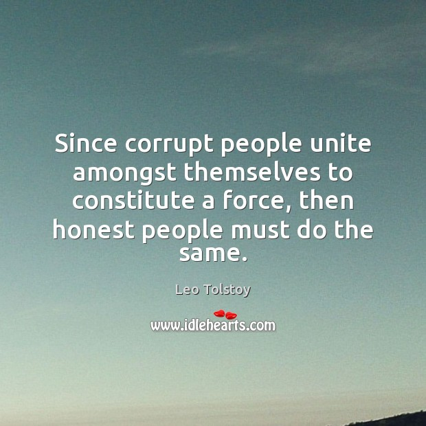 Since corrupt people unite amongst themselves to constitute a force, then honest Leo Tolstoy Picture Quote