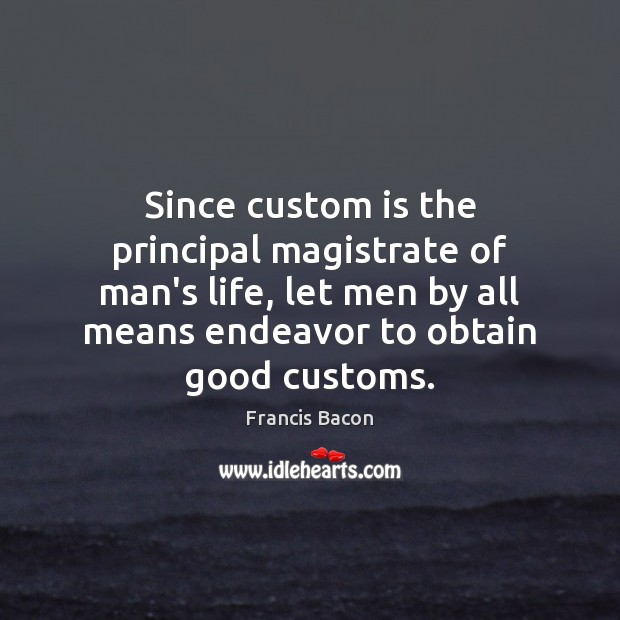 Since custom is the principal magistrate of man's life, let men by Francis Bacon Picture Quote