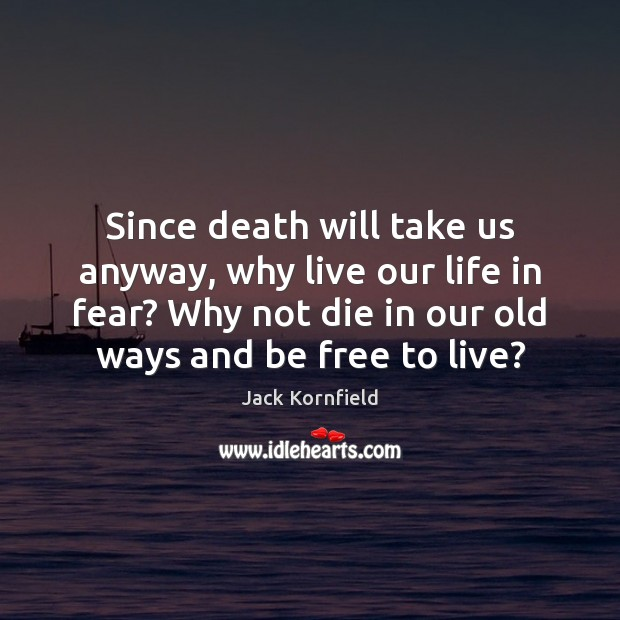 Since death will take us anyway, why live our life in fear? Image