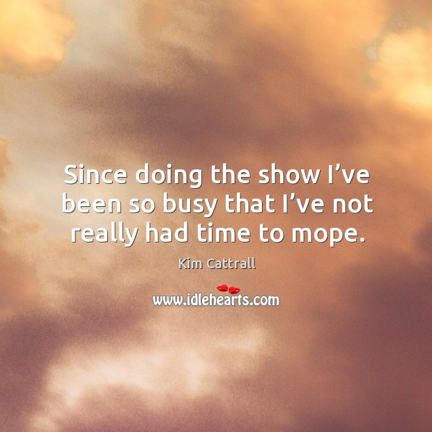 Since doing the show I've been so busy that I've not really had time to mope. Kim Cattrall Picture Quote