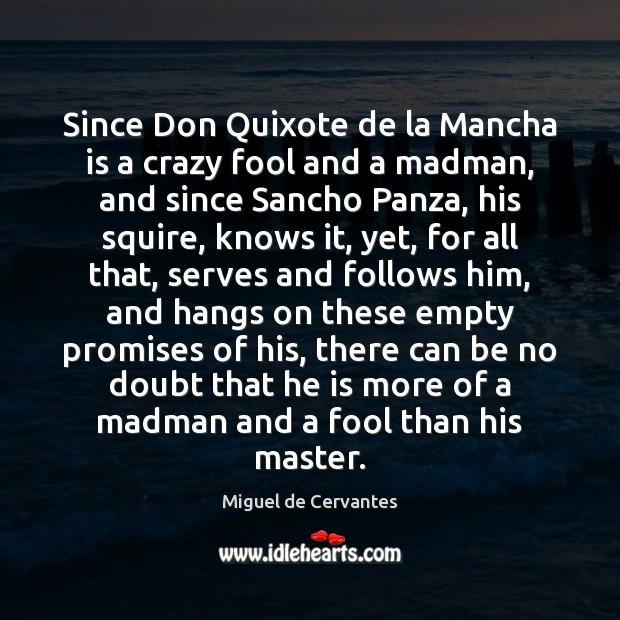 Since Don Quixote de la Mancha is a crazy fool and a Miguel de Cervantes Picture Quote