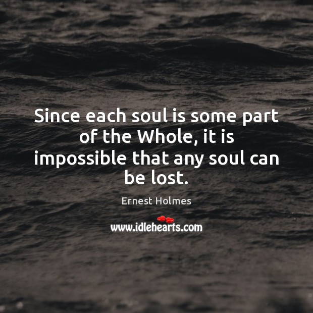Since each soul is some part of the Whole, it is impossible that any soul can be lost. Ernest Holmes Picture Quote