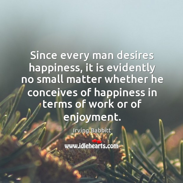 Since every man desires happiness, it is evidently no small matter whether he conceives Irving Babbitt Picture Quote