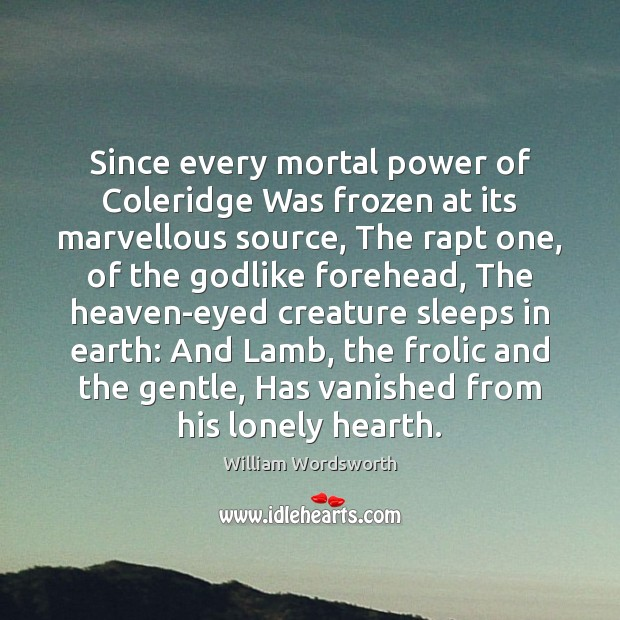 Since every mortal power of Coleridge Was frozen at its marvellous source, William Wordsworth Picture Quote