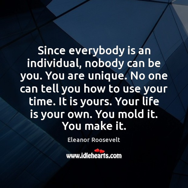 Since everybody is an individual, nobody can be you. You are unique. Image