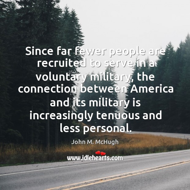 Since far fewer people are recruited to serve in a voluntary military. John M. McHugh Picture Quote