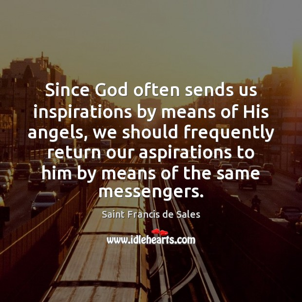 Since God often sends us inspirations by means of His angels, we Saint Francis de Sales Picture Quote
