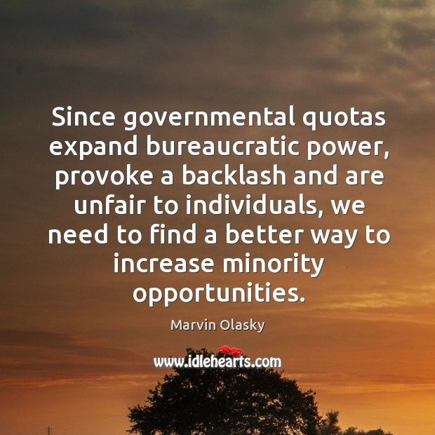 Since governmental quotas expand bureaucratic power, provoke a backlash and are unfair to individuals Marvin Olasky Picture Quote