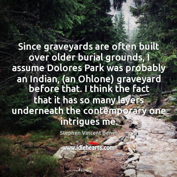 Since graveyards are often built over older burial grounds, I assume Dolores Stephen Vincent Benet Picture Quote