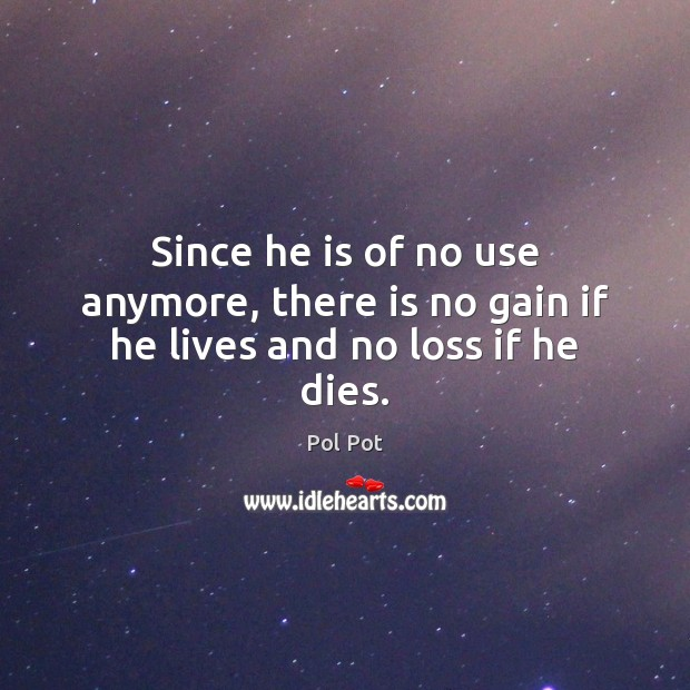 Since he is of no use anymore, there is no gain if he lives and no loss if he dies. Pol Pot Picture Quote
