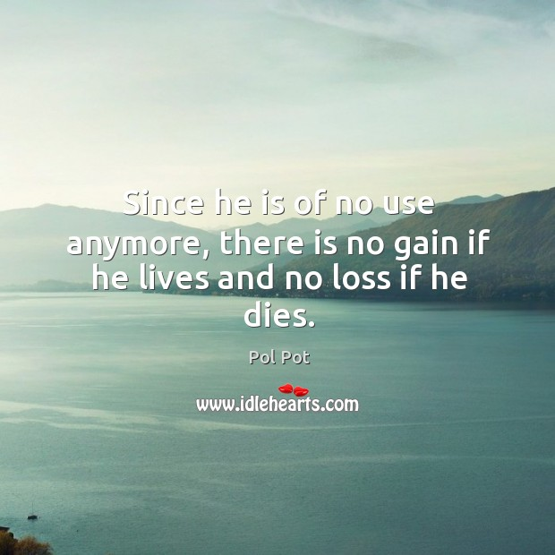 Since he is of no use anymore, there is no gain if he lives and no loss if he dies. Image