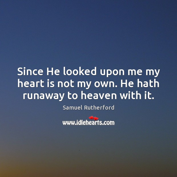 Since He looked upon me my heart is not my own. He hath runaway to heaven with it. Samuel Rutherford Picture Quote