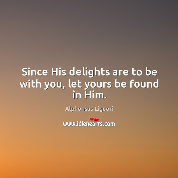 Image, Since his delights are to be with you, let yours be found in him.