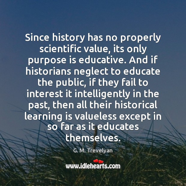Since history has no properly scientific value, its only purpose is educative. Learning Quotes Image