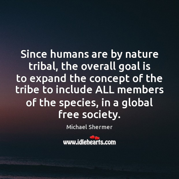 Since humans are by nature tribal, the overall goal is to expand Michael Shermer Picture Quote