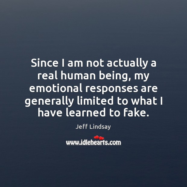 Since I am not actually a real human being, my emotional responses Jeff Lindsay Picture Quote