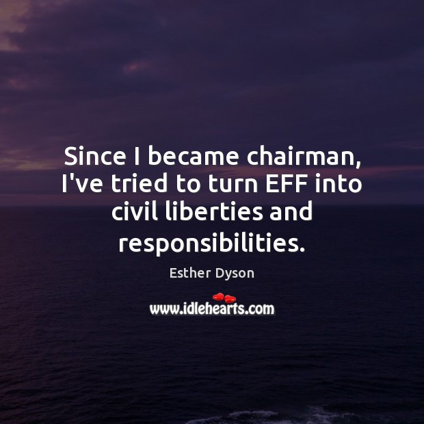 Since I became chairman, I've tried to turn EFF into civil liberties and responsibilities. Esther Dyson Picture Quote