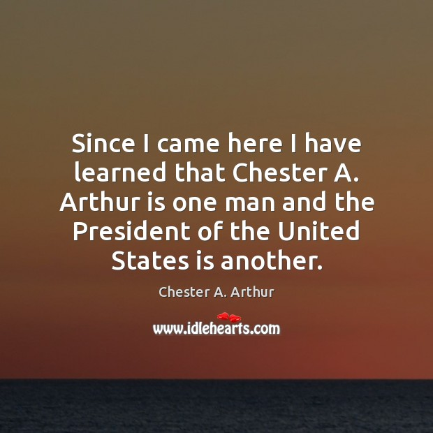 Image, Since I came here I have learned that Chester A. Arthur is