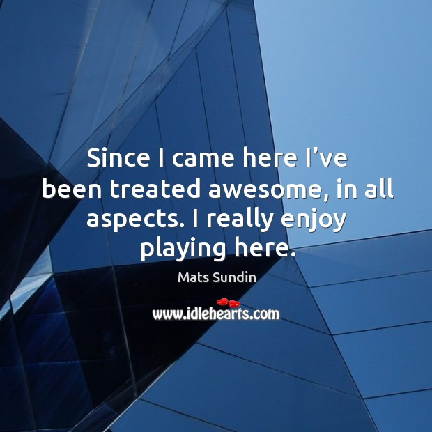 Since I came here I've been treated awesome, in all aspects. I really enjoy playing here. Mats Sundin Picture Quote