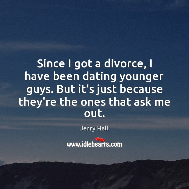 Since I got a divorce, I have been dating younger guys. But Jerry Hall Picture Quote