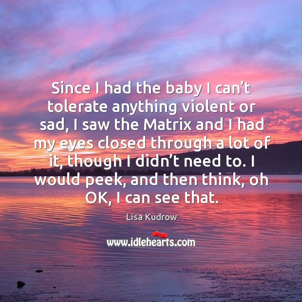 Since I had the baby I can't tolerate anything violent or sad, I saw the matrix and i Lisa Kudrow Picture Quote