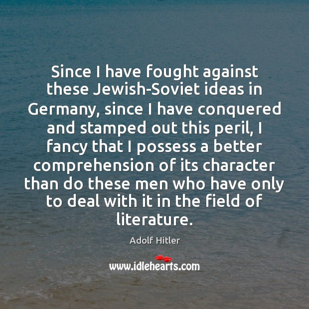 Since I have fought against these Jewish-Soviet ideas in Germany, since I Adolf Hitler Picture Quote