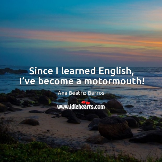 Image, Since I learned english, I've become a motormouth!