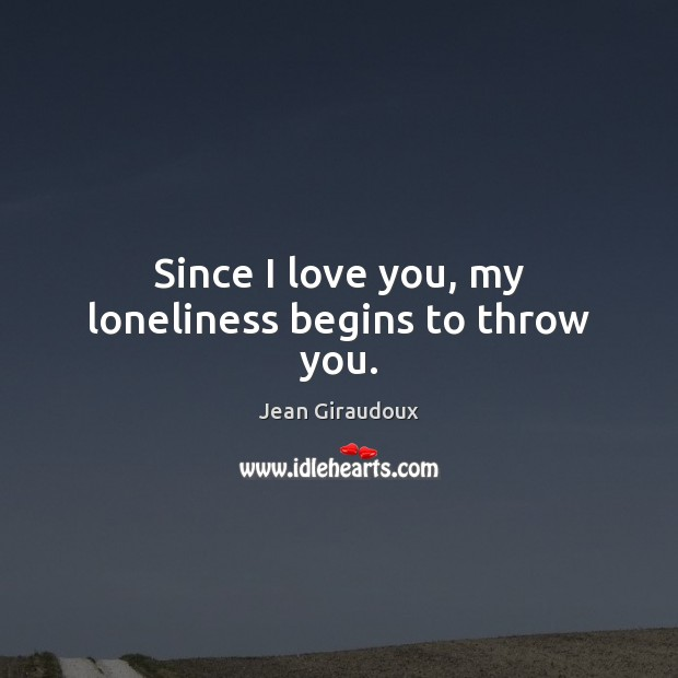 Since I love you, my loneliness begins to throw you. Jean Giraudoux Picture Quote