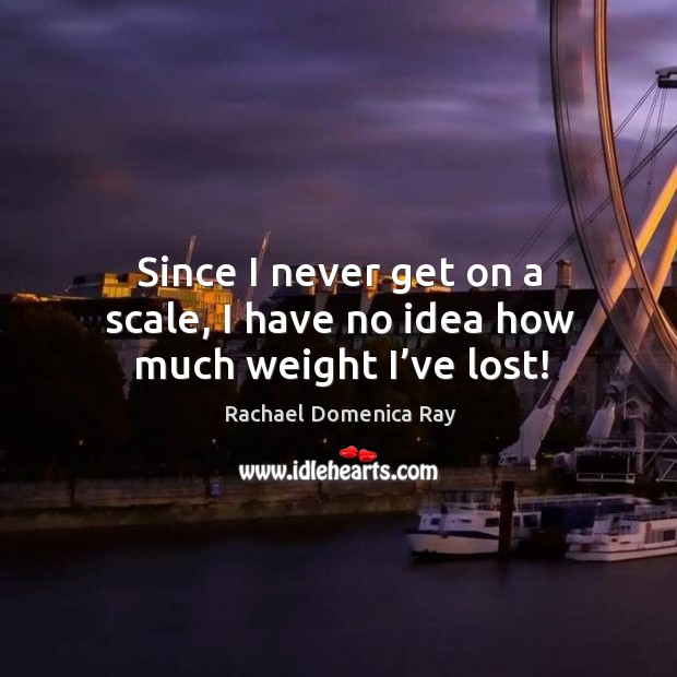 Since I never get on a scale, I have no idea how much weight I've lost! Rachael Domenica Ray Picture Quote