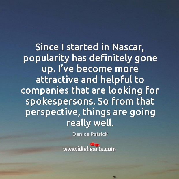 Since I started in nascar, popularity has definitely gone up. Danica Patrick Picture Quote