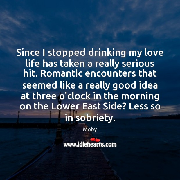 Since I stopped drinking my love life has taken a really serious Moby Picture Quote
