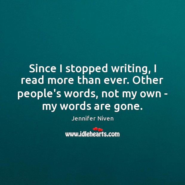 Since I stopped writing, I read more than ever. Other people's words, Jennifer Niven Picture Quote