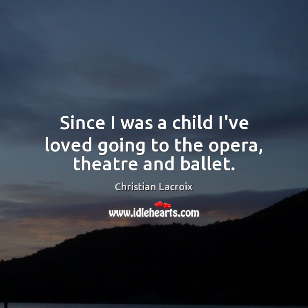 Since I was a child I've loved going to the opera, theatre and ballet. Image