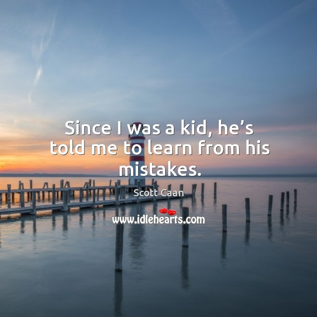 Since I was a kid, he's told me to learn from his mistakes. Scott Caan Picture Quote