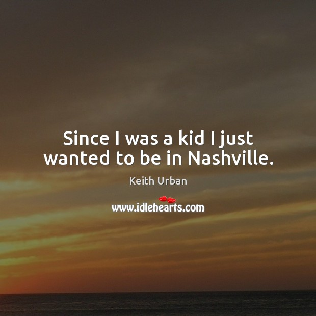 Since I was a kid I just wanted to be in Nashville. Keith Urban Picture Quote